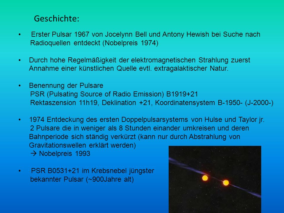Geschichte: Erster Pulsar 1967 von Jocelynn Bell und Antony Hewish bei Suche nach. Radioquellen entdeckt (Nobelpreis 1974)