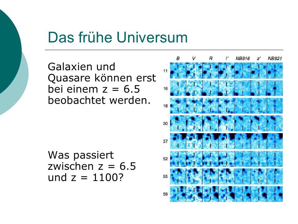 Das frühe Universum Galaxien und Quasare können erst bei einem z = 6.5 beobachtet werden.