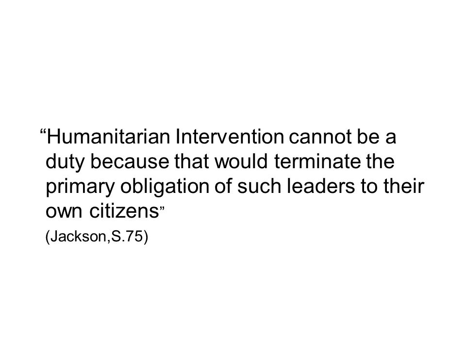 Humanitarian Intervention cannot be a duty because that would terminate the primary obligation of such leaders to their own citizens