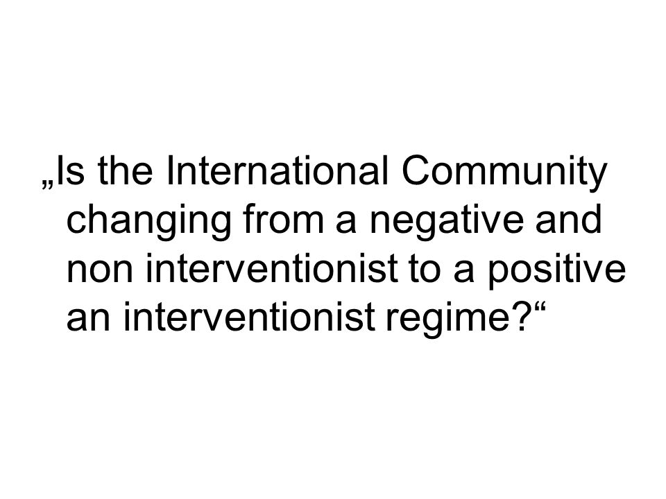 """Is the International Community changing from a negative and non interventionist to a positive an interventionist regime"