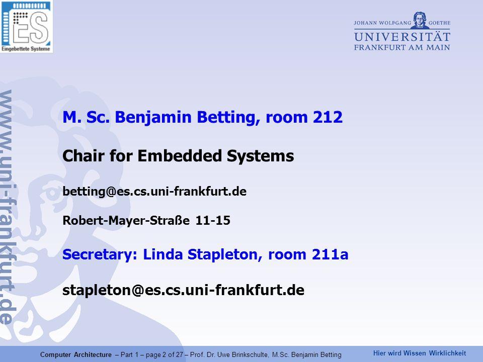 M. Sc. Benjamin Betting, room 212 Chair for Embedded Systems betting@es.cs.uni-frankfurt.de Robert-Mayer-Straße 11-15 Secretary: Linda Stapleton, room 211a stapleton@es.cs.uni-frankfurt.de