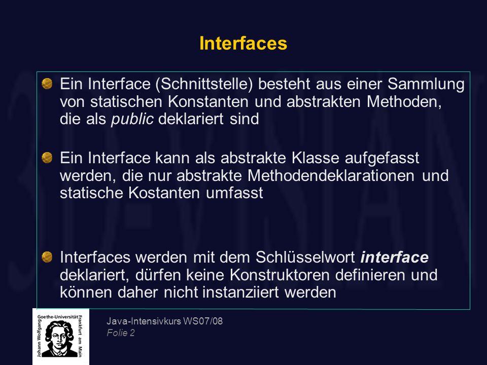 Interfaces Ein Interface (Schnittstelle) besteht aus einer Sammlung von statischen Konstanten und abstrakten Methoden, die als public deklariert sind.