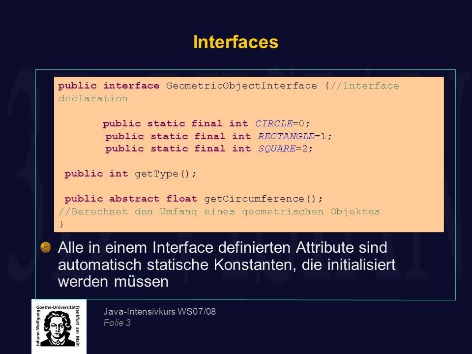 Interfaces Alle in einem Interface definierten Attribute sind automatisch statische Konstanten, die initialisiert werden müssen.