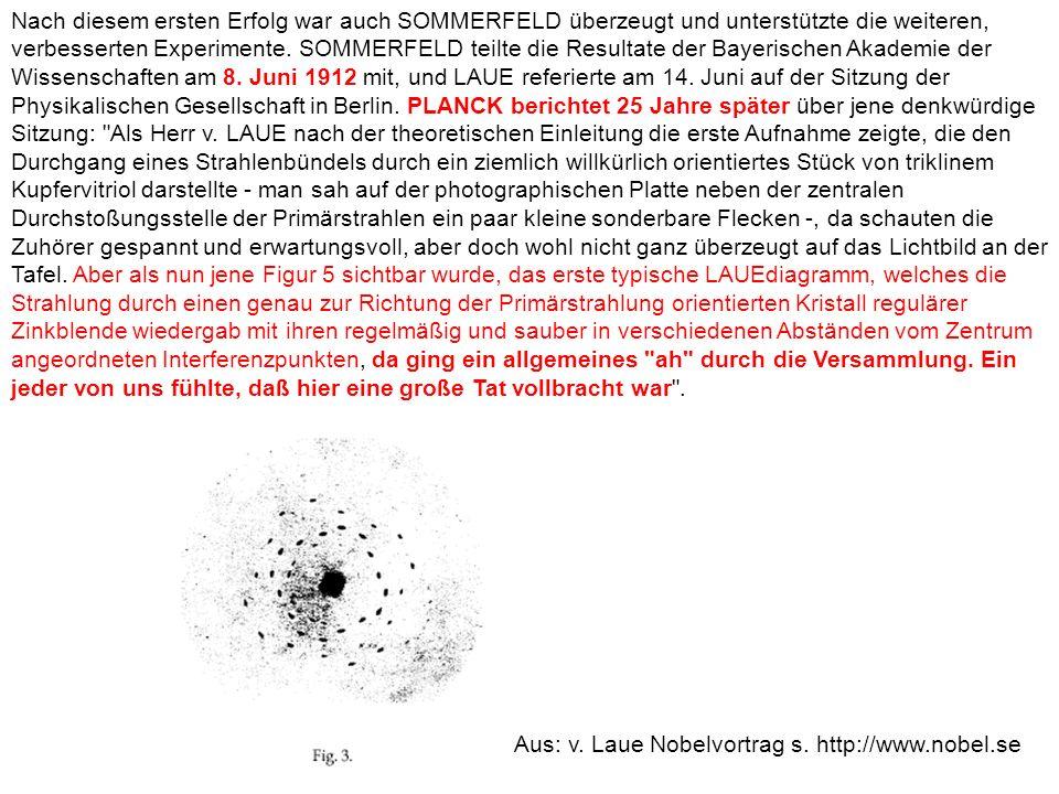 Nach diesem ersten Erfolg war auch SOMMERFELD überzeugt und unterstützte die weiteren, verbesserten Experimente. SOMMERFELD teilte die Resultate der Bayerischen Akademie der Wissenschaften am 8. Juni 1912 mit, und LAUE referierte am 14. Juni auf der Sitzung der Physikalischen Gesellschaft in Berlin. PLANCK berichtet 25 Jahre später über jene denkwürdige Sitzung: Als Herr v. LAUE nach der theoretischen Einleitung die erste Aufnahme zeigte, die den Durchgang eines Strahlenbündels durch ein ziemlich willkürlich orientiertes Stück von triklinem Kupfervitriol darstellte - man sah auf der photographischen Platte neben der zentralen Durchstoßungsstelle der Primärstrahlen ein paar kleine sonderbare Flecken -, da schauten die Zuhörer gespannt und erwartungsvoll, aber doch wohl nicht ganz überzeugt auf das Lichtbild an der Tafel. Aber als nun jene Figur 5 sichtbar wurde, das erste typische LAUEdiagramm, welches die Strahlung durch einen genau zur Richtung der Primärstrahlung orientierten Kristall regulärer Zinkblende wiedergab mit ihren regelmäßig und sauber in verschiedenen Abständen vom Zentrum angeordneten Interferenzpunkten, da ging ein allgemeines ah durch die Versammlung. Ein jeder von uns fühlte, daß hier eine große Tat vollbracht war .