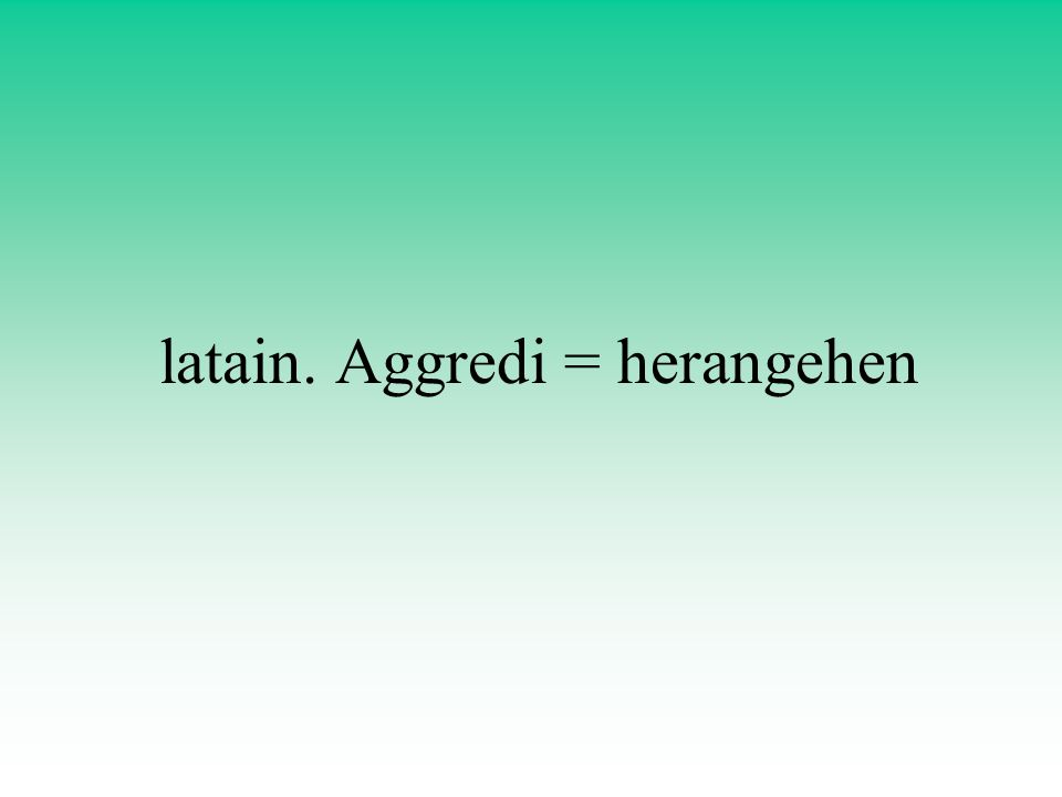 latain. Aggredi = herangehen