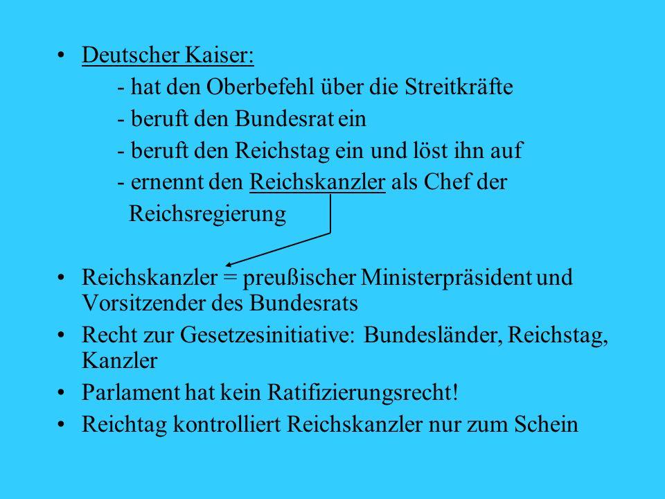 Deutscher Kaiser: - hat den Oberbefehl über die Streitkräfte. - beruft den Bundesrat ein. - beruft den Reichstag ein und löst ihn auf.