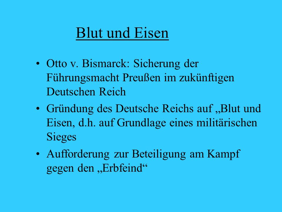Blut und Eisen Otto v. Bismarck: Sicherung der Führungsmacht Preußen im zukünftigen Deutschen Reich.