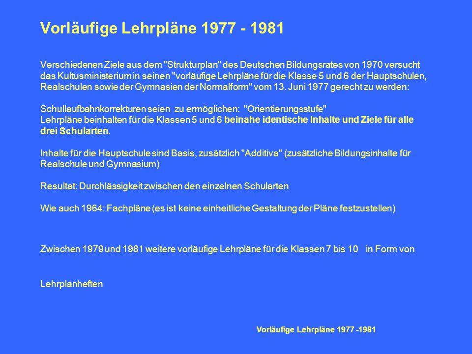Vorläufige Lehrpläne 1977 - 1981 Verschiedenen Ziele aus dem Strukturplan des Deutschen Bildungsrates von 1970 versucht das Kultusministerium in seinen vorläufige Lehrpläne für die Klasse 5 und 6 der Hauptschulen, Realschulen sowie der Gymnasien der Normalform vom 13. Juni 1977 gerecht zu werden: Schullaufbahnkorrekturen seien zu ermöglichen: Orientierungsstufe Lehrpläne beinhalten für die Klassen 5 und 6 beinahe identische Inhalte und Ziele für alle drei Schularten. Inhalte für die Hauptschule sind Basis, zusätzlich Additiva (zusätzliche Bildungsinhalte für Realschule und Gymnasium) Resultat: Durchlässigkeit zwischen den einzelnen Schularten Wie auch 1964: Fachpläne (es ist keine einheitliche Gestaltung der Pläne festzustellen) Zwischen 1979 und 1981 weitere vorläufige Lehrpläne für die Klassen 7 bis 10 in Form von Lehrplanheften