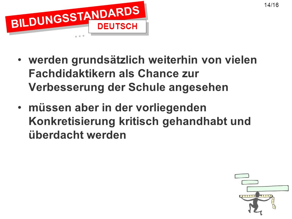 14/16 BILDUNGSSTANDARDS… DEUTSCH. werden grundsätzlich weiterhin von vielen Fachdidaktikern als Chance zur Verbesserung der Schule angesehen.