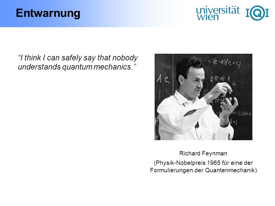 Entwarnung I think I can safely say that nobody understands quantum mechanics. Richard Feynman.