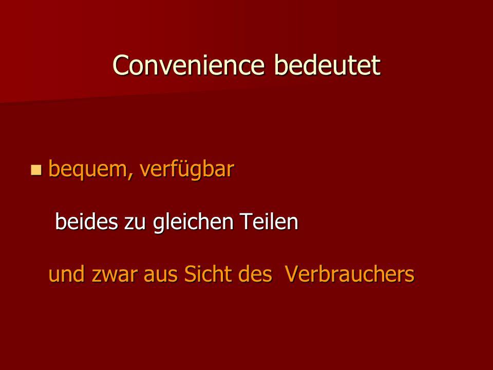 Convenience bedeutetbequem, verfügbar beides zu gleichen Teilen und zwar aus Sicht des Verbrauchers.
