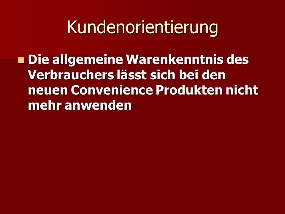 Kundenorientierung Die allgemeine Warenkenntnis des Verbrauchers lässt sich bei den neuen Convenience Produkten nicht mehr anwenden.