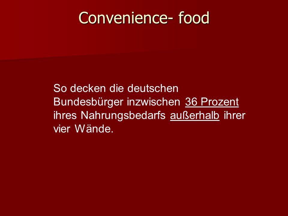 Convenience- food So decken die deutschen Bundesbürger inzwischen 36 Prozent ihres Nahrungsbedarfs außerhalb ihrer vier Wände.