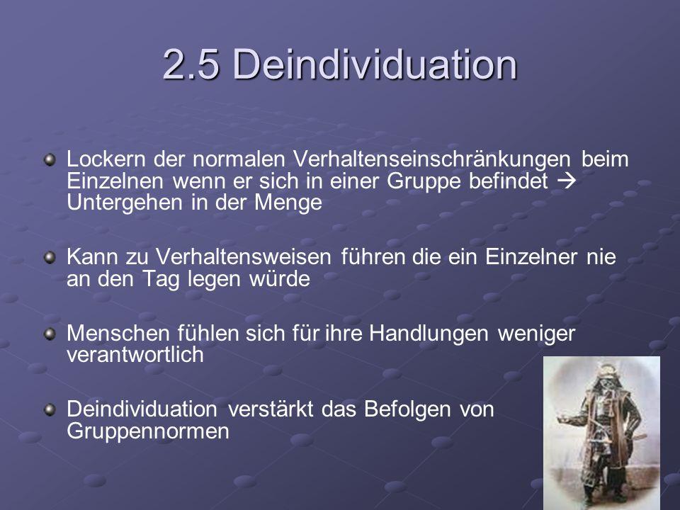 2.5 Deindividuation Lockern der normalen Verhaltenseinschränkungen beim Einzelnen wenn er sich in einer Gruppe befindet  Untergehen in der Menge.