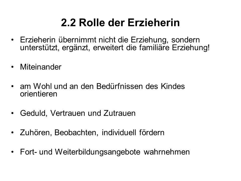 2.2 Rolle der ErzieherinErzieherin übernimmt nicht die Erziehung, sondern unterstützt, ergänzt, erweitert die familiäre Erziehung!
