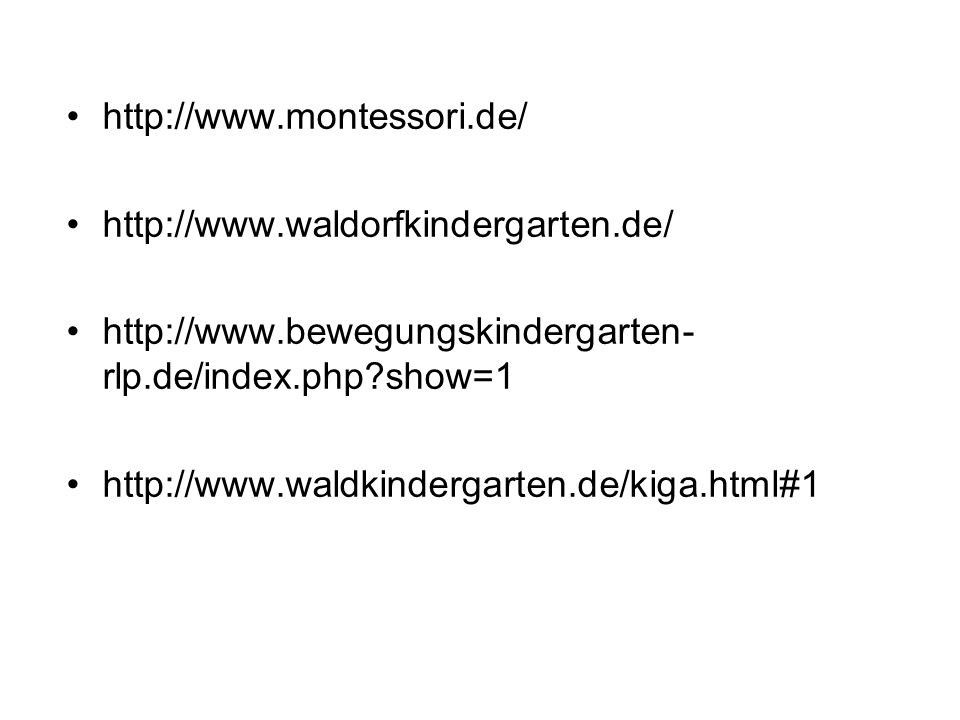 http://www.montessori.de/ http://www.waldorfkindergarten.de/ http://www.bewegungskindergarten-rlp.de/index.php show=1.