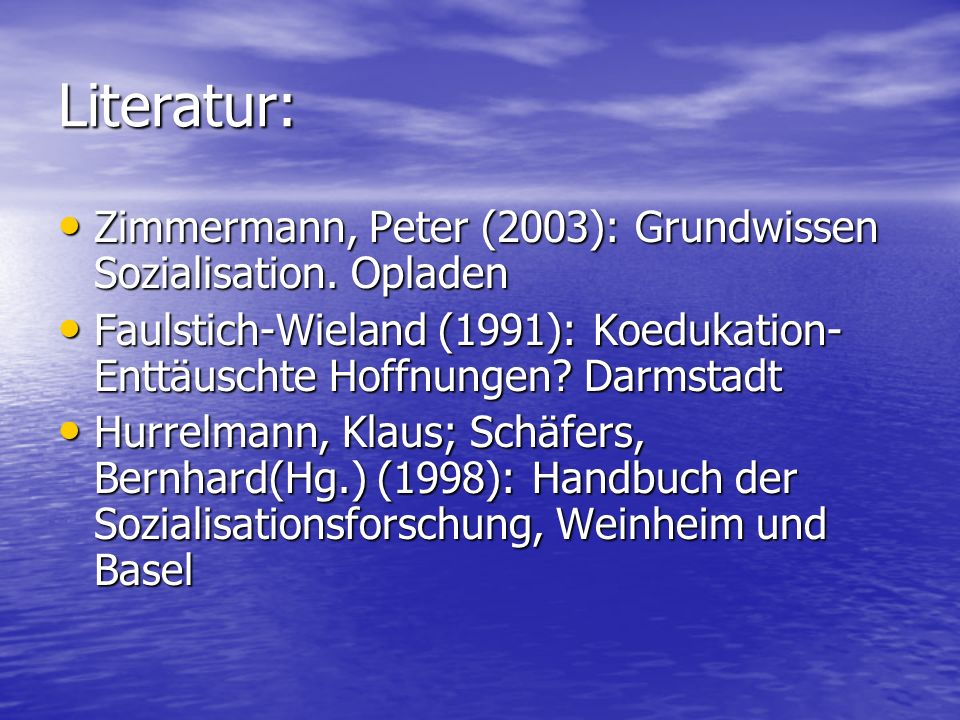 Literatur: Zimmermann, Peter (2003): Grundwissen Sozialisation. Opladen. Faulstich-Wieland (1991): Koedukation-Enttäuschte Hoffnungen Darmstadt.