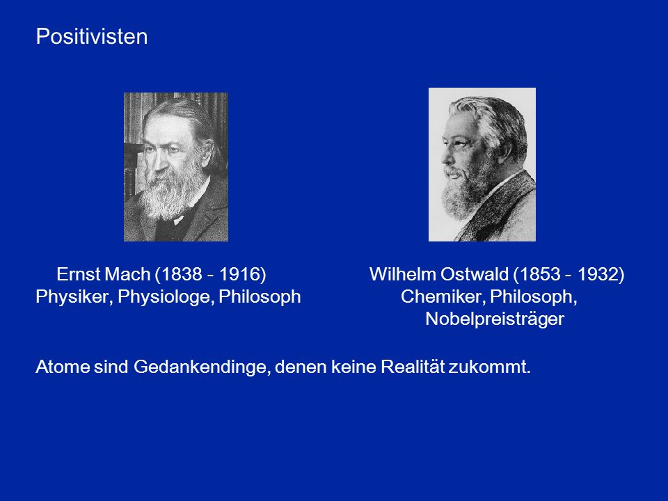 Positivisten Ernst Mach (1838 - 1916) Wilhelm Ostwald (1853 - 1932)
