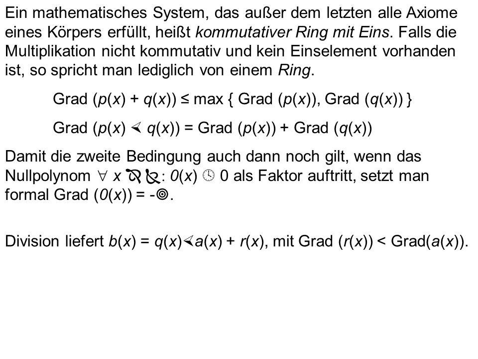 Ein mathematisches System, das außer dem letzten alle Axiome eines Körpers erfüllt, heißt kommutativer Ring mit Eins. Falls die Multiplikation nicht kommutativ und kein Einselement vorhanden ist, so spricht man lediglich von einem Ring.