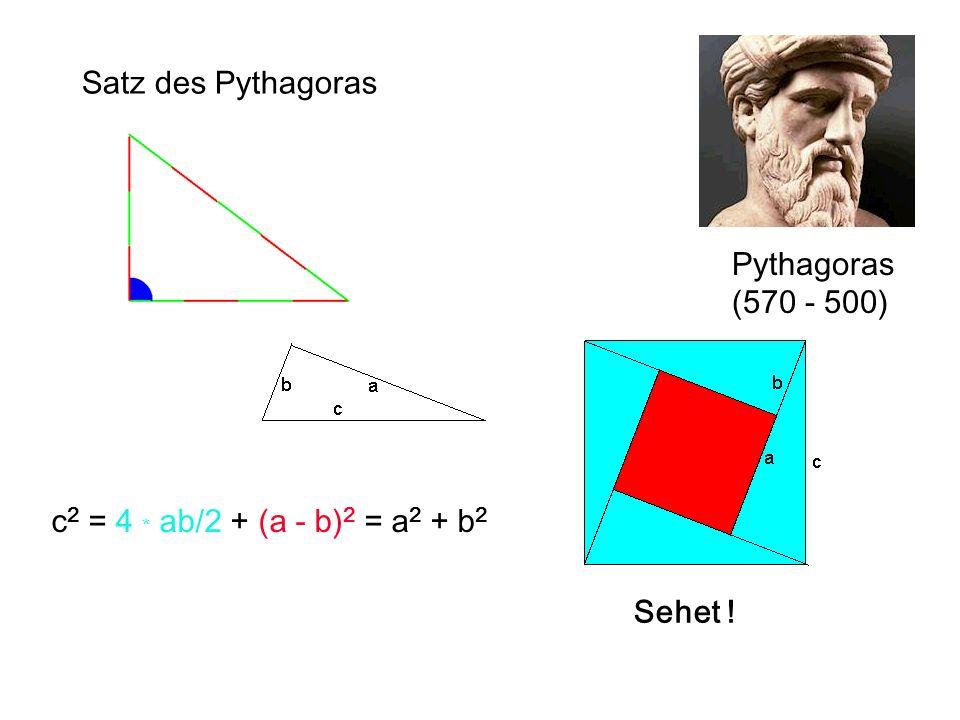 Satz des Pythagoras Pythagoras (570 - 500) c2 = 4 * ab/2 + (a - b)2 = a2 + b2 Sehet !