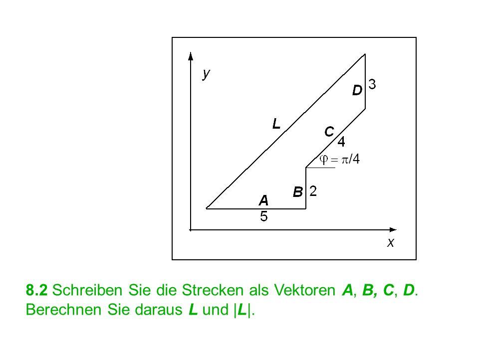 = p/4 8.2 Schreiben Sie die Strecken als Vektoren A, B, C, D. Berechnen Sie daraus L und |L|.