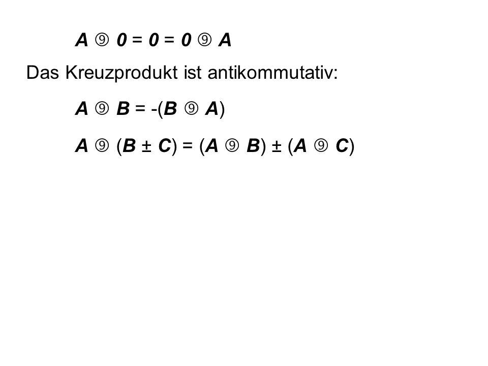 A  0 = 0 = 0  A Das Kreuzprodukt ist antikommutativ: A  B = -(B  A) A  (B ± C) = (A  B) ± (A  C)