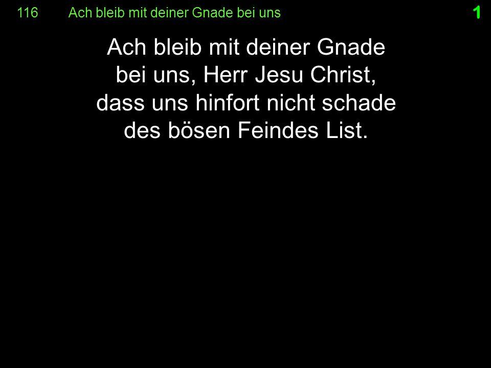 1 Ach bleib mit deiner Gnade bei uns, Herr Jesu Christ, dass uns hinfort nicht schade des bösen Feindes List.