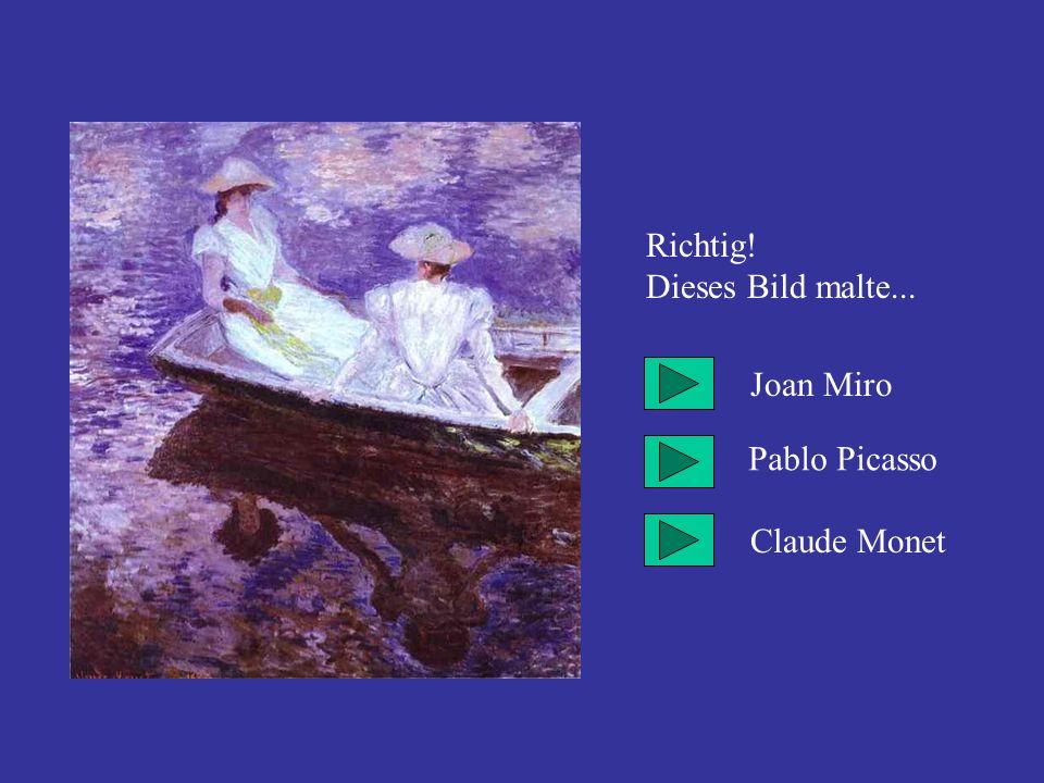 Richtig! Dieses Bild malte... Joan Miro Pablo Picasso Claude Monet