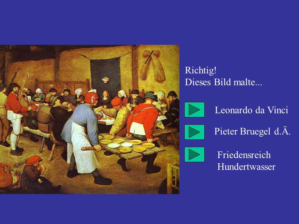 Richtig! Dieses Bild malte... Leonardo da Vinci Pieter Bruegel d.Ä. Friedensreich Hundertwasser