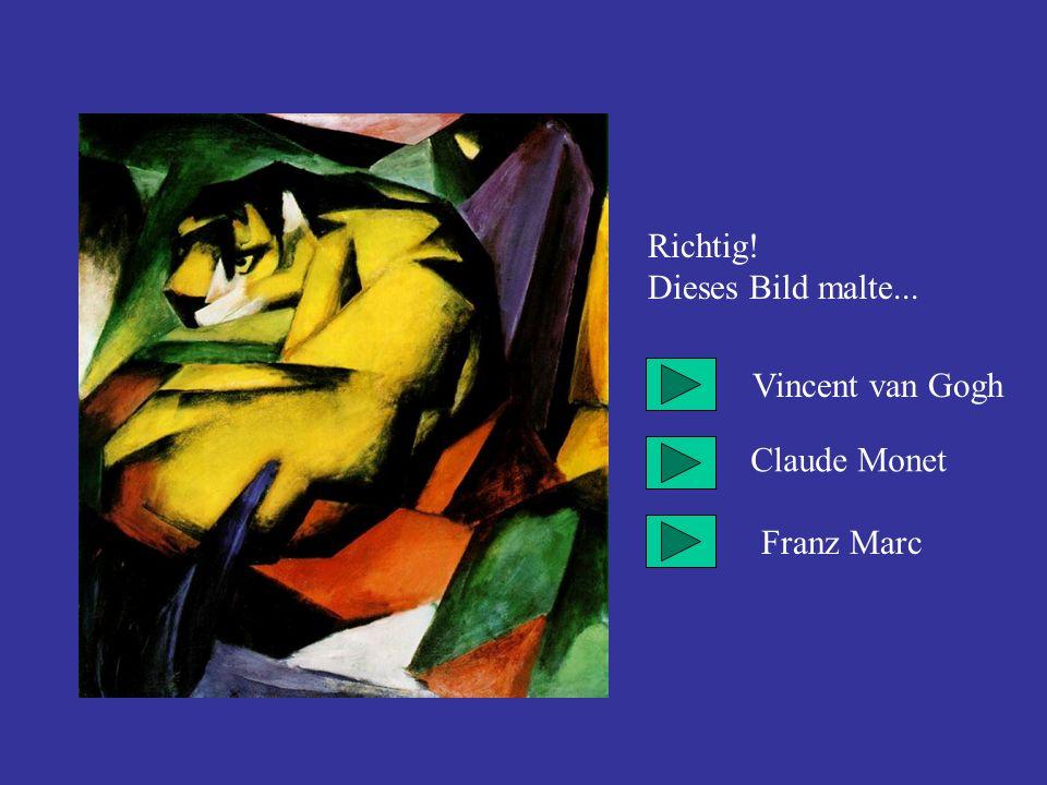 Richtig! Dieses Bild malte... Vincent van Gogh Claude Monet Franz Marc