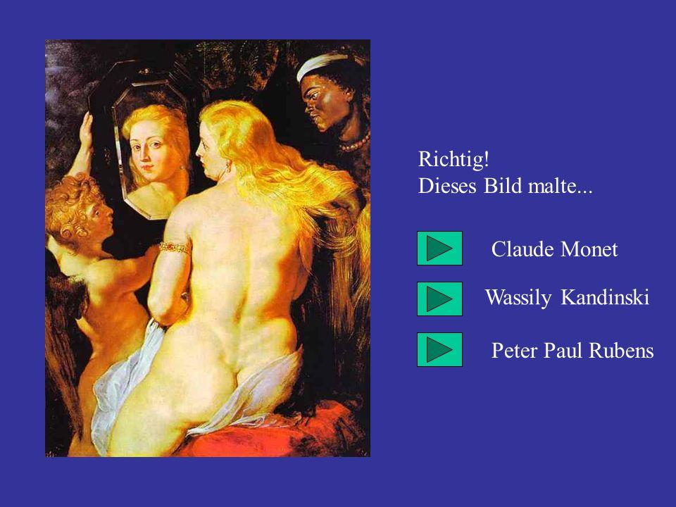 Richtig! Dieses Bild malte... Claude Monet Wassily Kandinski Peter Paul Rubens
