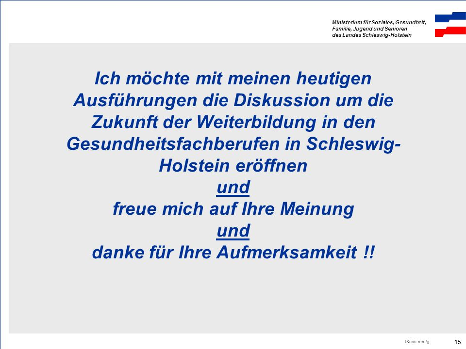 Ich möchte mit meinen heutigen Ausführungen die Diskussion um die Zukunft der Weiterbildung in den Gesundheitsfachberufen in Schleswig-Holstein eröffnen und freue mich auf Ihre Meinung und danke für Ihre Aufmerksamkeit !!