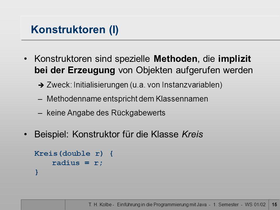 Konstruktoren (I) Konstruktoren sind spezielle Methoden, die implizit bei der Erzeugung von Objekten aufgerufen werden.