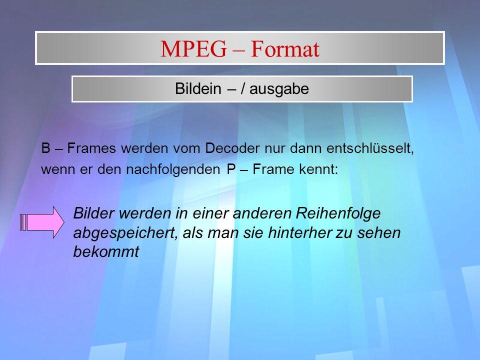 MPEG – Format Bildein – / ausgabe. B – Frames werden vom Decoder nur dann entschlüsselt, wenn er den nachfolgenden P – Frame kennt: