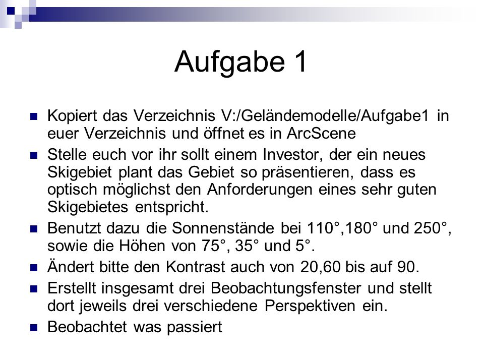 Aufgabe 1 Kopiert das Verzeichnis V:/Geländemodelle/Aufgabe1 in euer Verzeichnis und öffnet es in ArcScene.