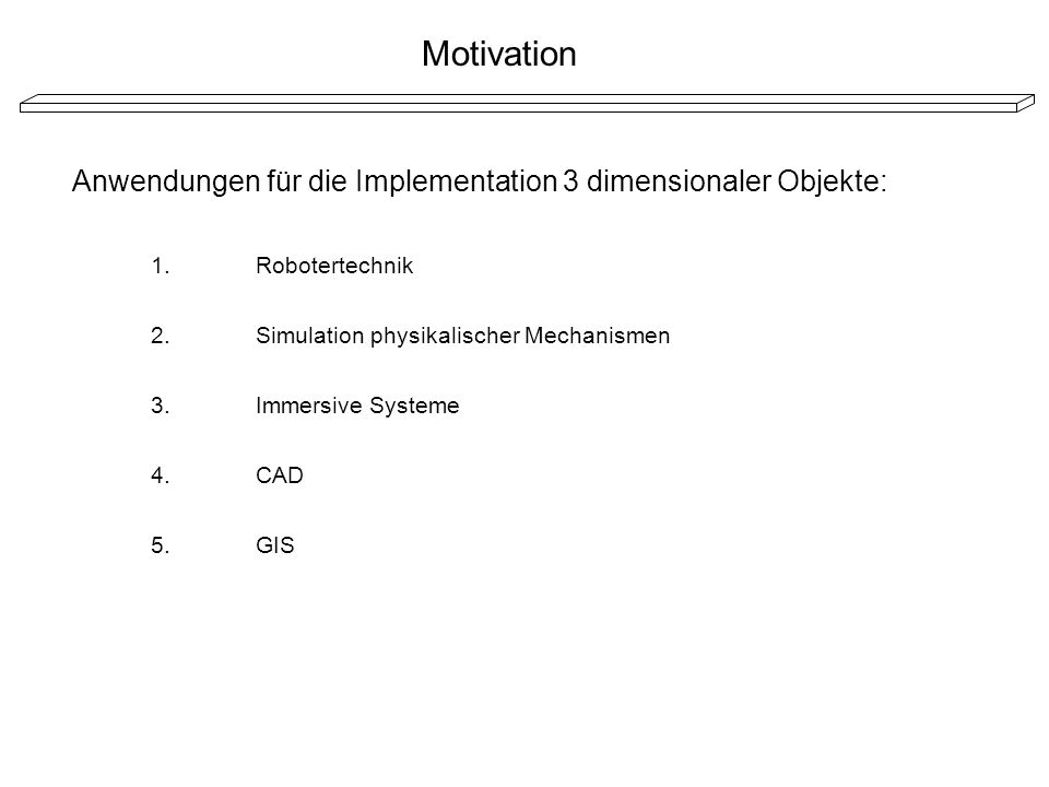 Motivation Anwendungen für die Implementation 3 dimensionaler Objekte: