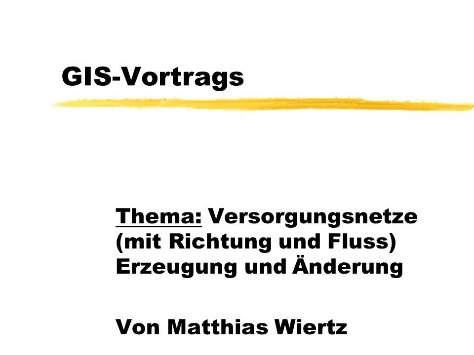 GIS-Vortrags Thema: Versorgungsnetze (mit Richtung und Fluss) Erzeugung und Änderung.