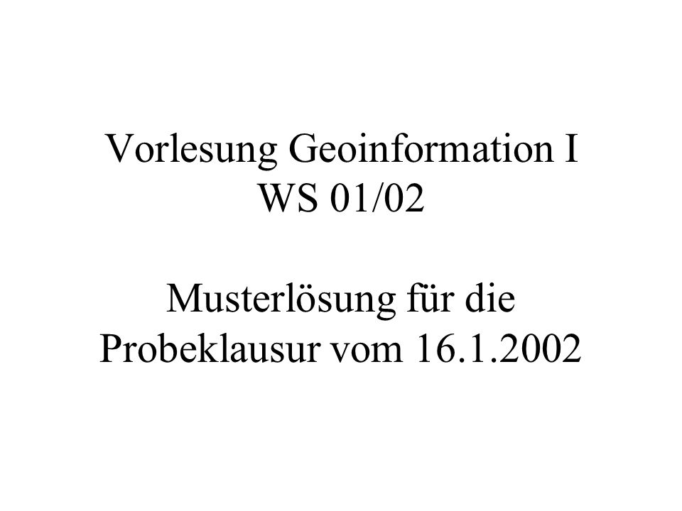 Vorlesung Geoinformation I WS 01/02 Musterlösung für die Probeklausur vom 16.1.2002