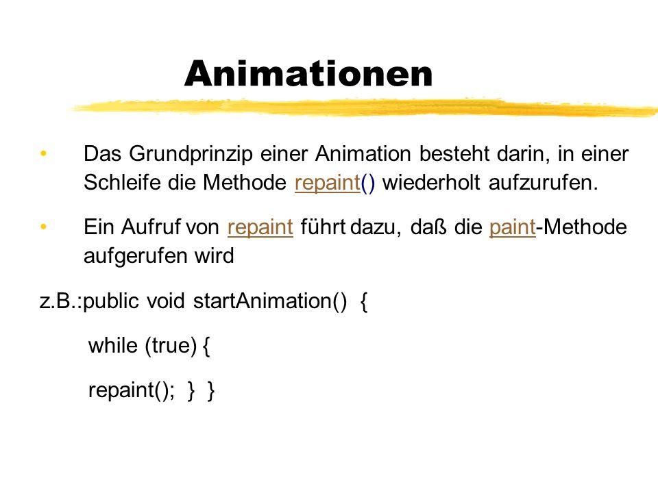 Animationen Das Grundprinzip einer Animation besteht darin, in einer Schleife die Methode repaint() wiederholt aufzurufen.