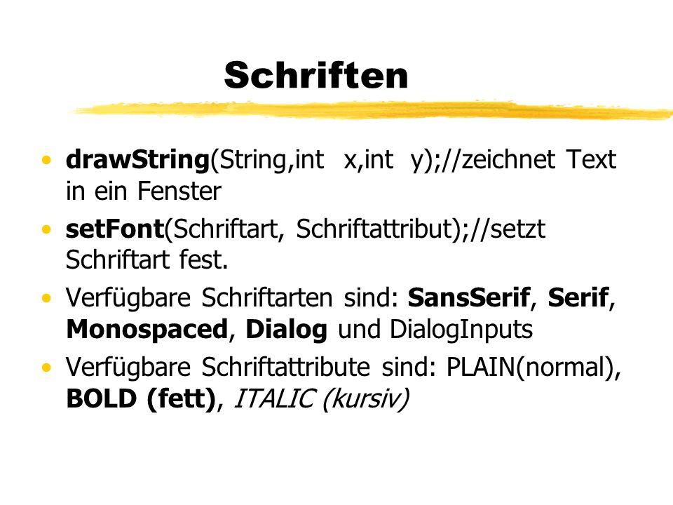 Schriften drawString(String,int x,int y);//zeichnet Text in ein Fenster. setFont(Schriftart, Schriftattribut);//setzt Schriftart fest.