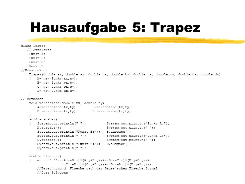 Hausaufgabe 5: Trapez class Trapez { // Attribute Punkt A; Punkt B;