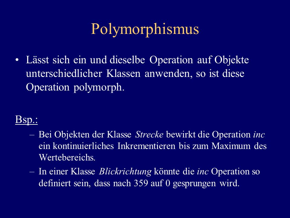 Polymorphismus Lässt sich ein und dieselbe Operation auf Objekte unterschiedlicher Klassen anwenden, so ist diese Operation polymorph.