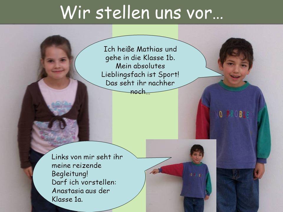 Wir stellen uns vor… Ich heiße Mathias und gehe in die Klasse 1b. Mein absolutes Lieblingsfach ist Sport! Das seht ihr nachher noch…