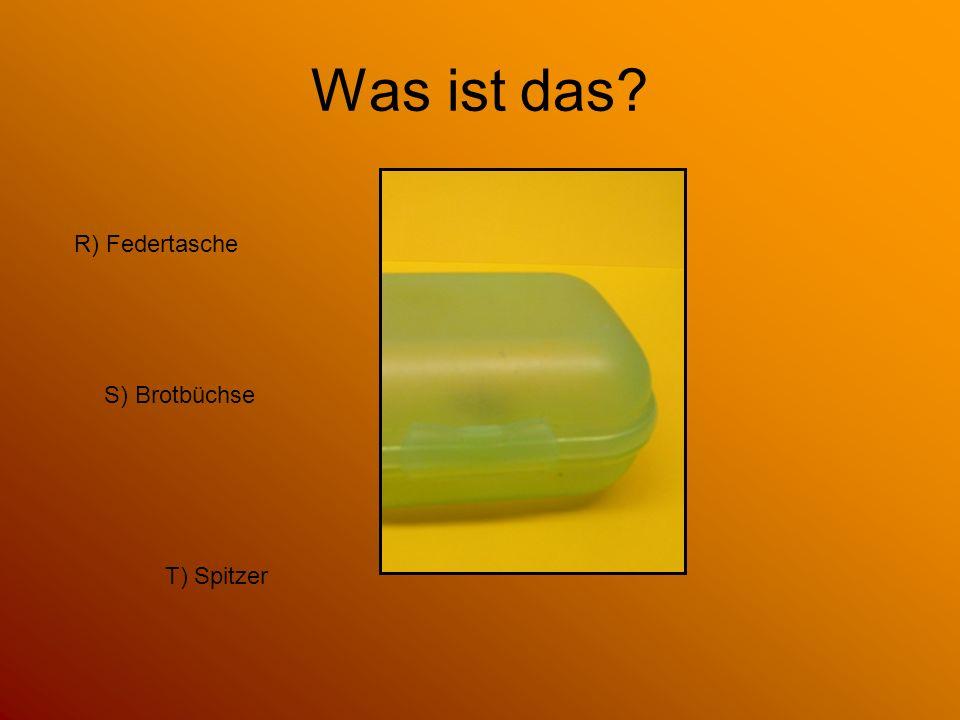 Was ist das R) Federtasche S) Brotbüchse T) Spitzer