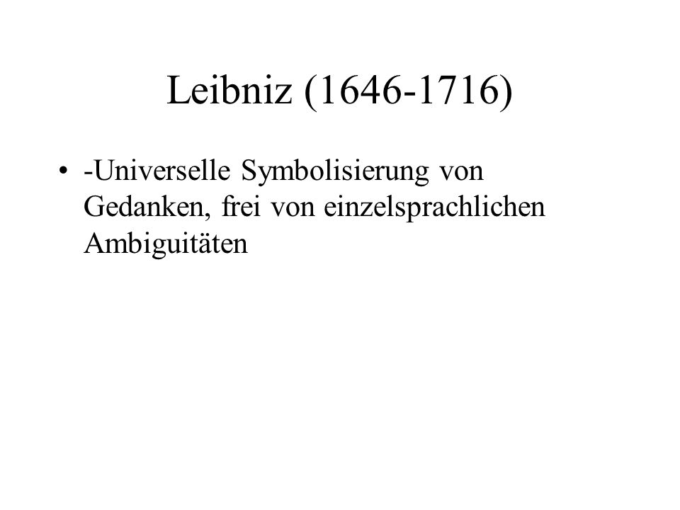 Leibniz (1646-1716) -Universelle Symbolisierung von Gedanken, frei von einzelsprachlichen Ambiguitäten.