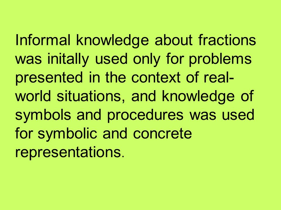 Informal knowledge about fractions was initally used only for problems presented in the context of real-world situations, and knowledge of symbols and procedures was used for symbolic and concrete representations.