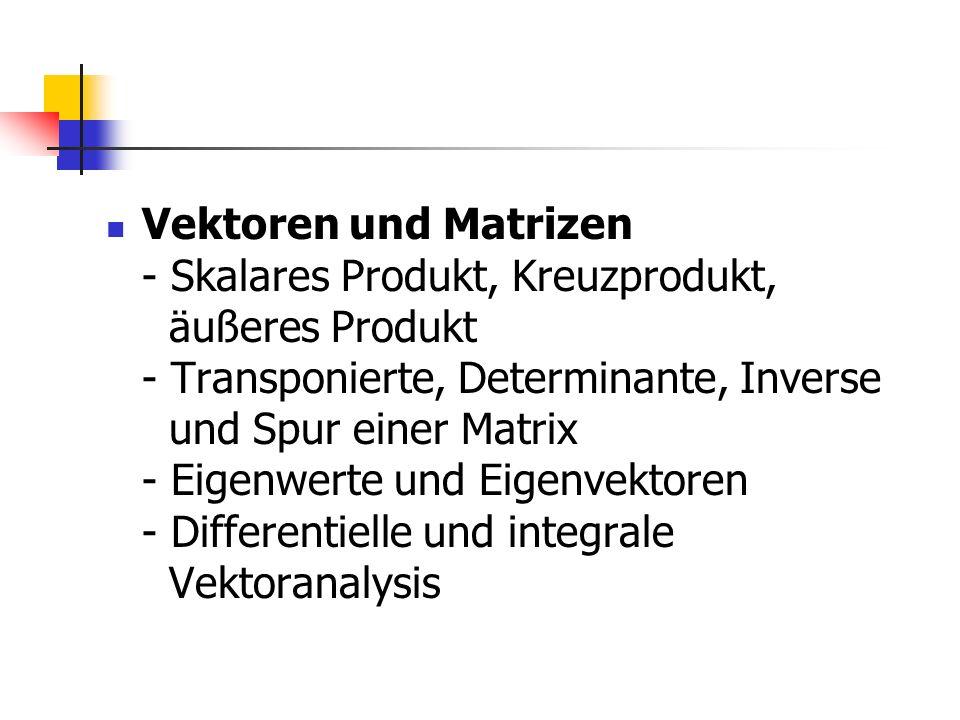 Vektoren und Matrizen - Skalares Produkt, Kreuzprodukt, äußeres Produkt - Transponierte, Determinante, Inverse und Spur einer Matrix - Eigenwerte und Eigenvektoren - Differentielle und integrale Vektoranalysis
