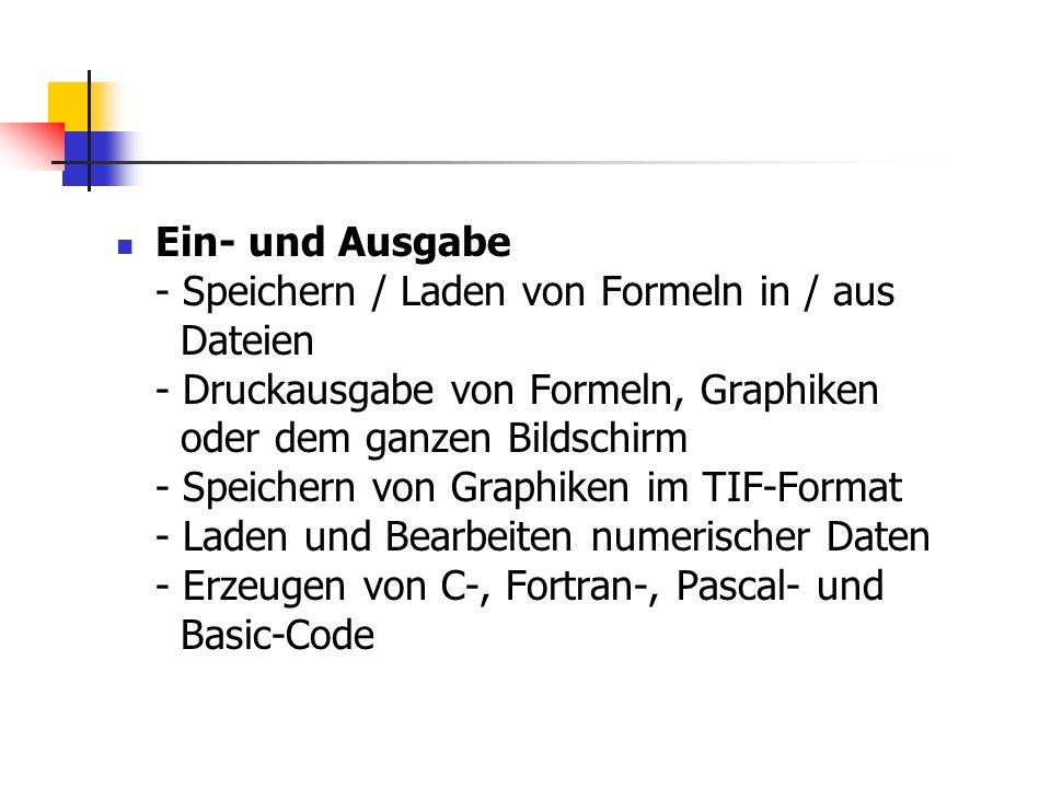 Ein- und Ausgabe - Speichern / Laden von Formeln in / aus Dateien - Druckausgabe von Formeln, Graphiken oder dem ganzen Bildschirm - Speichern von Graphiken im TIF-Format - Laden und Bearbeiten numerischer Daten - Erzeugen von C-, Fortran-, Pascal- und Basic-Code