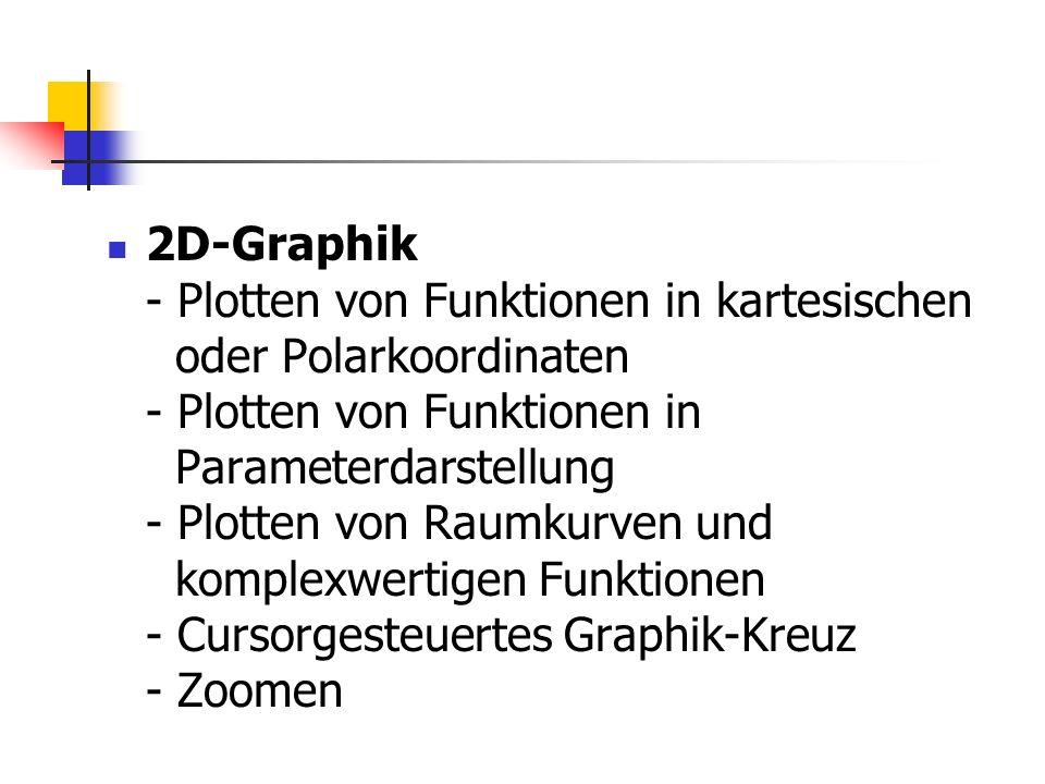 2D-Graphik - Plotten von Funktionen in kartesischen oder Polarkoordinaten - Plotten von Funktionen in Parameterdarstellung - Plotten von Raumkurven und komplexwertigen Funktionen - Cursorgesteuertes Graphik-Kreuz - Zoomen