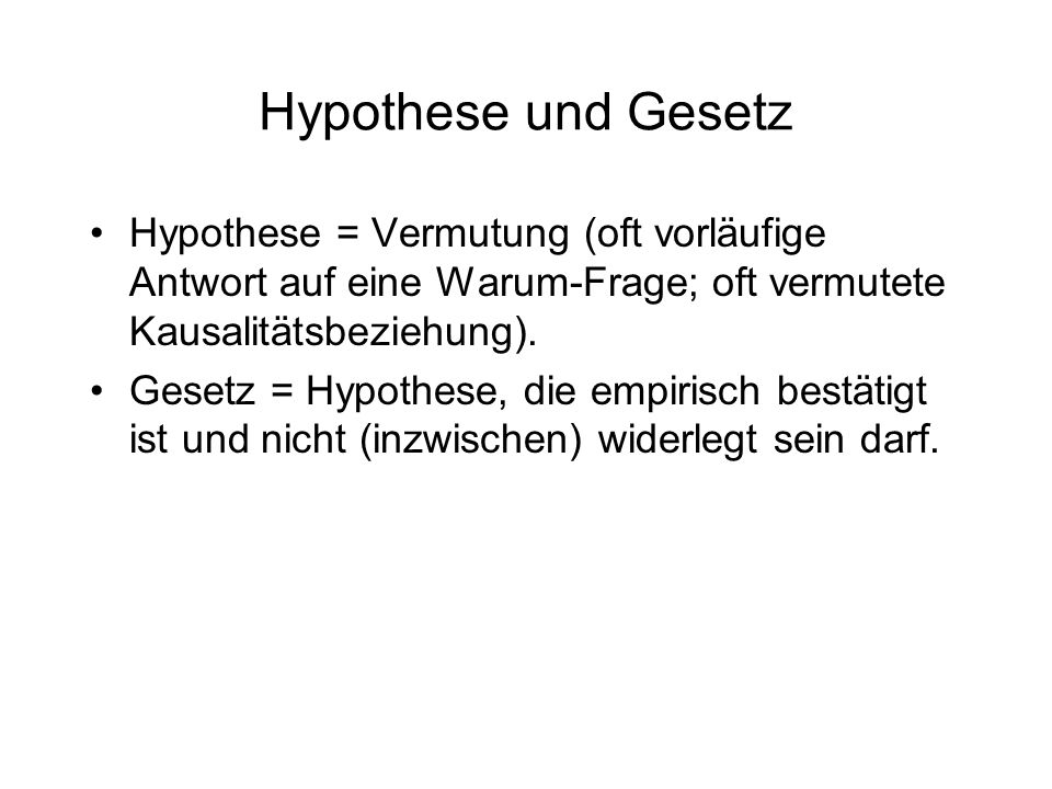 Hypothese und GesetzHypothese = Vermutung (oft vorläufige Antwort auf eine Warum-Frage; oft vermutete Kausalitätsbeziehung).